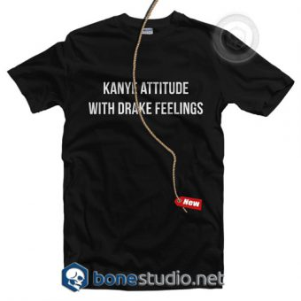 Kanye Attitude With Drake Feelings T Shirt