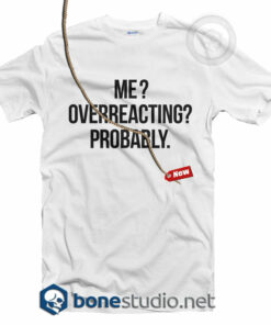 Me Overreacting Probably T Shirt