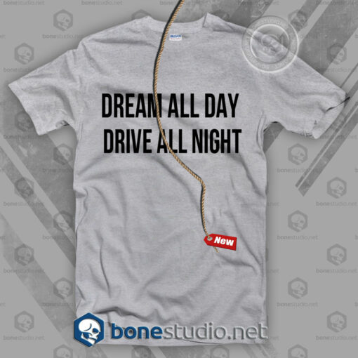 Dream All Day Drive All Night T Shirt