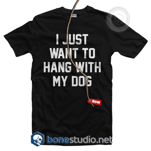 I Just Want To Hang With My Dog Quote T Shirt