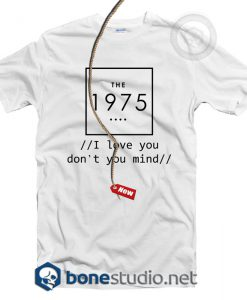 I love You Don't You Mind The 1975 T Shirt