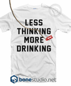 Less Thinking More Drinking T Shirt