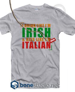 I Drink Like I'm Irish And Kiss Like I'm Italian T Shirt