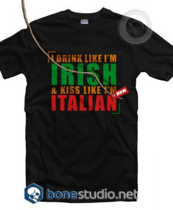 I Drink Like I'm Irish And Kiss Like I'm Italian T Shirt