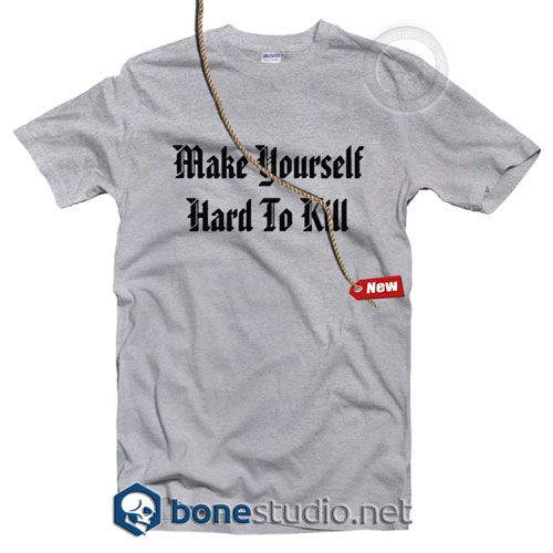 Make Your Self Hard To Kill T Shirt