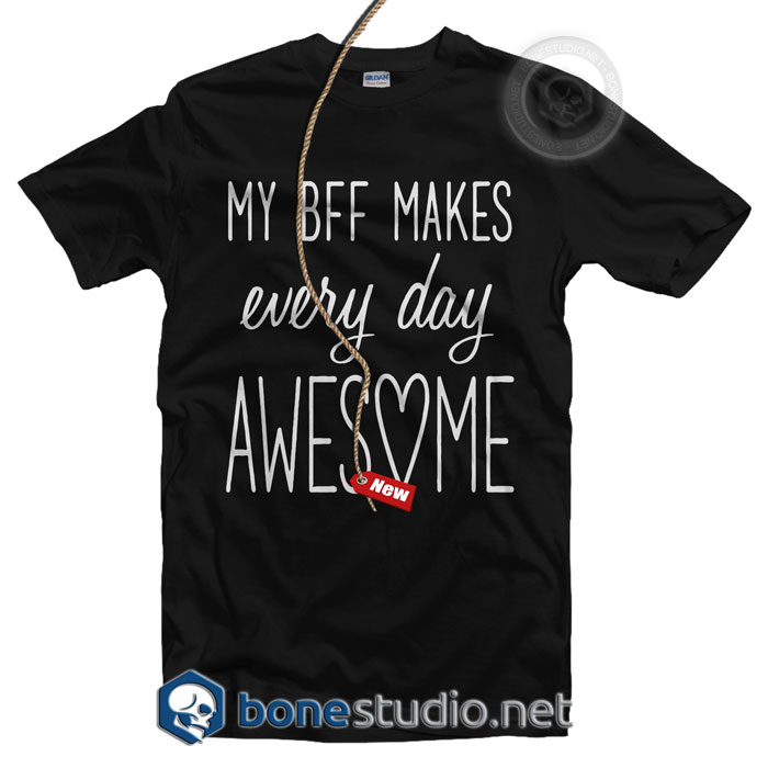 My Bff Makes Everyday Awesome T Shirt