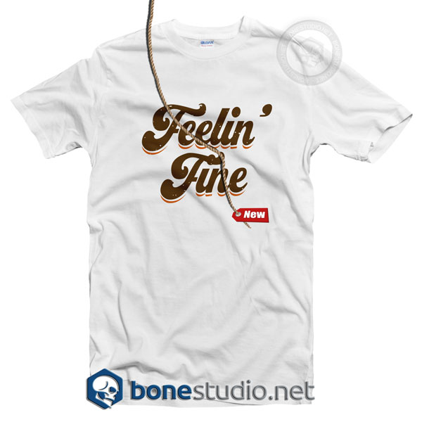 Feelin Fine T Shirt