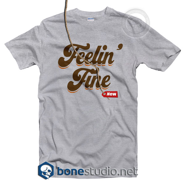 Feelin Fine T Shirt