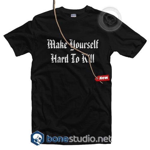 Make Your Self Hard To Kill T Shirt