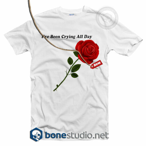I've Been Crying All Day Rose T Shirt