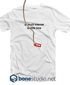 So Much Internet So Little Time T Shirt