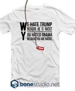 We Hate Trump Because He Is Racist T Shirt