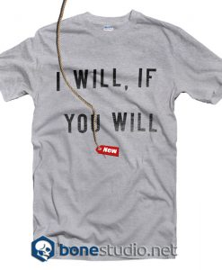 I Will If You Will T Shirt