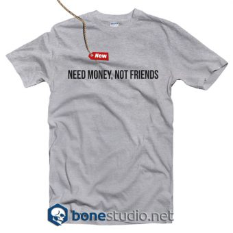 Need Money Not Friends T Shirt