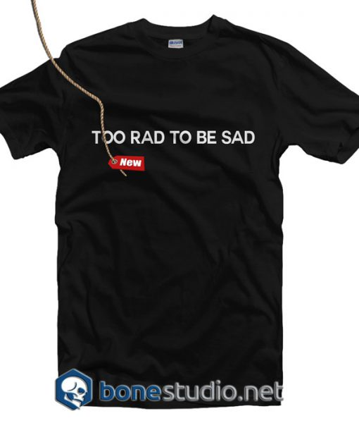Too Rad To Be Sad T Shirt