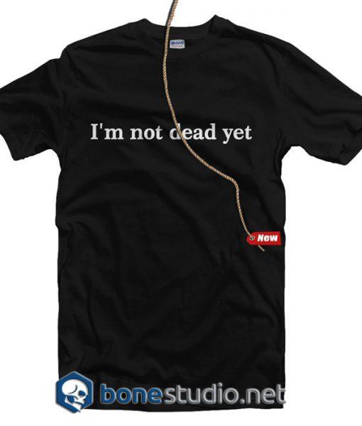 I'm Not Dead Yet T Shirt