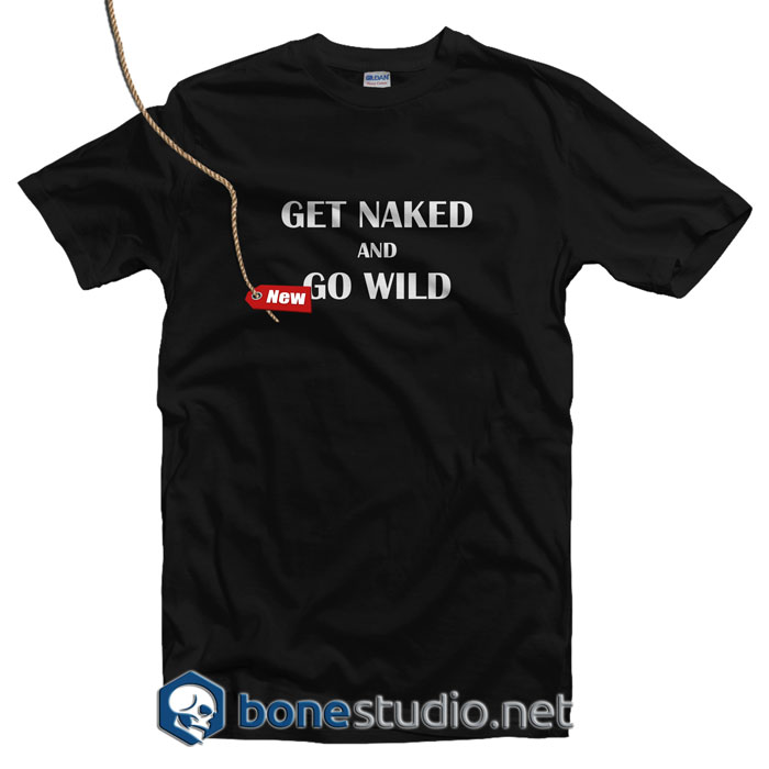 Get Naked And Go Wild T Shirt
