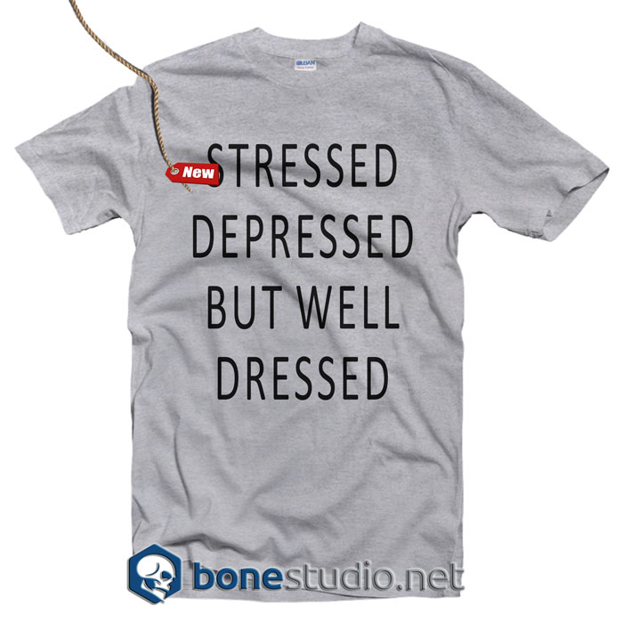Stressed Depressed But Well Dressed T Shirt