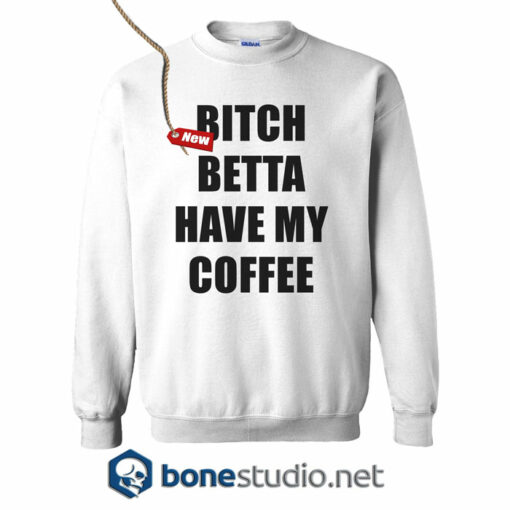 Bitch Betta Have My Coffee Sweatshirt