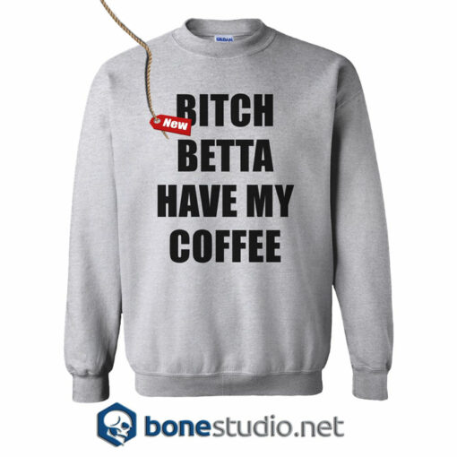 Bitch Betta Have My Coffee Sweatshirt