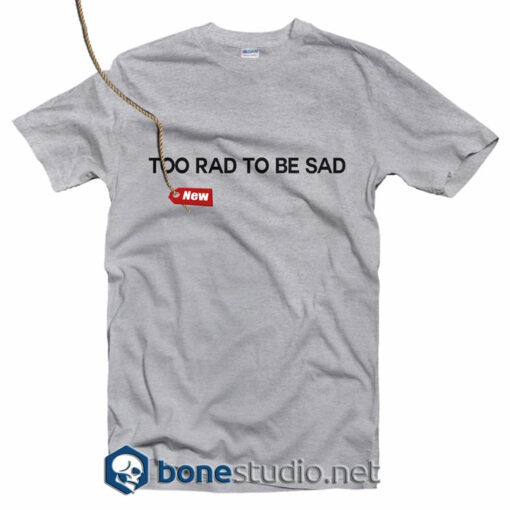 Too Rad To Be Sad T Shirt