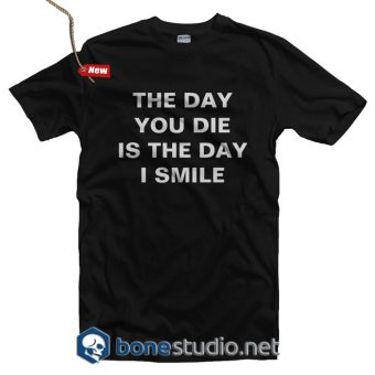The Day You Die Is The Day I Smile T Shirt