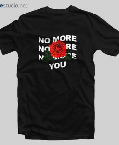 No More You Rose T Shirt