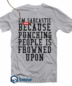 I'm Sarcastic Because Punching People Is Frowned Upon T Shirt