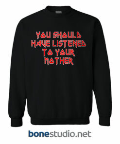 You Should Have Listened To Your Mother Sweatshirt