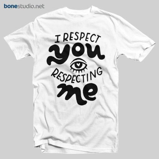 I Respect You Respecting Me T Shirt