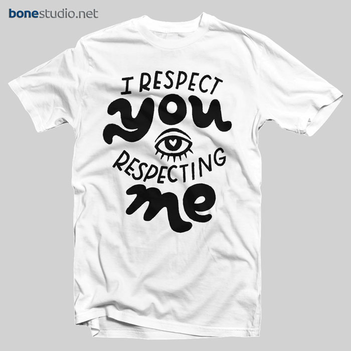 I Respect You Respecting Me T Shirt