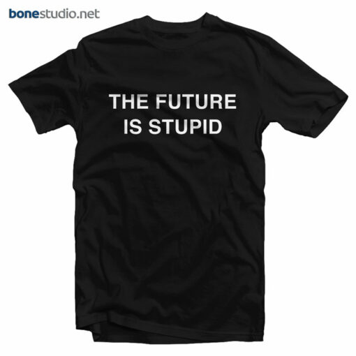 The Future Is Stupid T Shirt