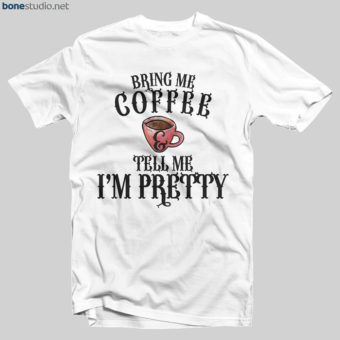 Coffee T Shirt Bring Me Coffee And Tell Me I'm Pretty