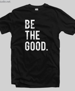 Be The Good T Shirt