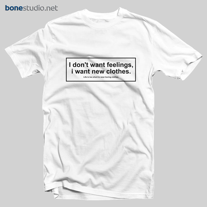 I Don't Want Feelings I Want New Clothes T Shirt