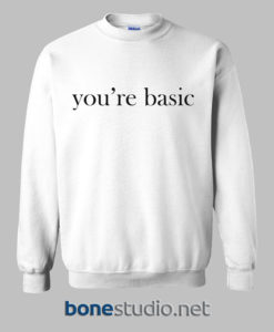 You're Basic Sweatshirt