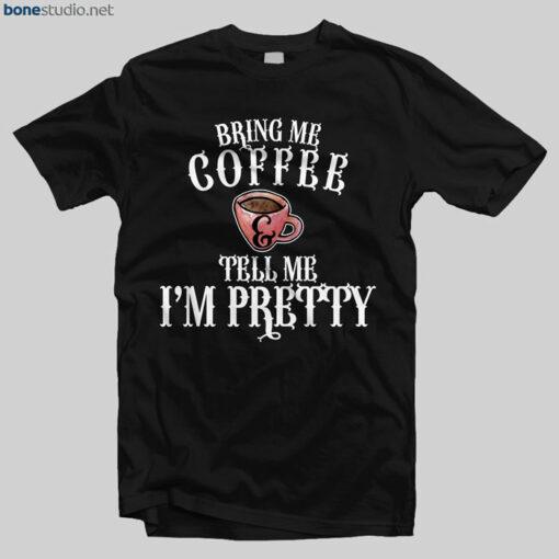 Coffee T Shirt Bring Me Coffee And Tell Me I'm Pretty