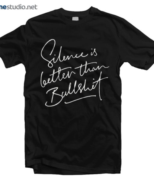 Silence Is Better Than Bullshit T Shirt