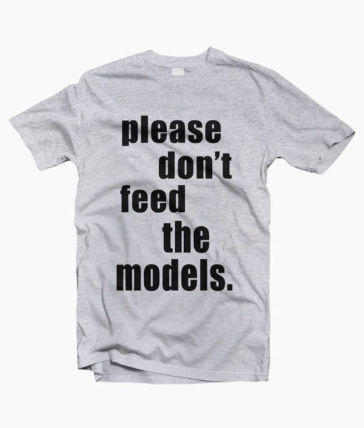 Please Don't Feed The Models T Shirt