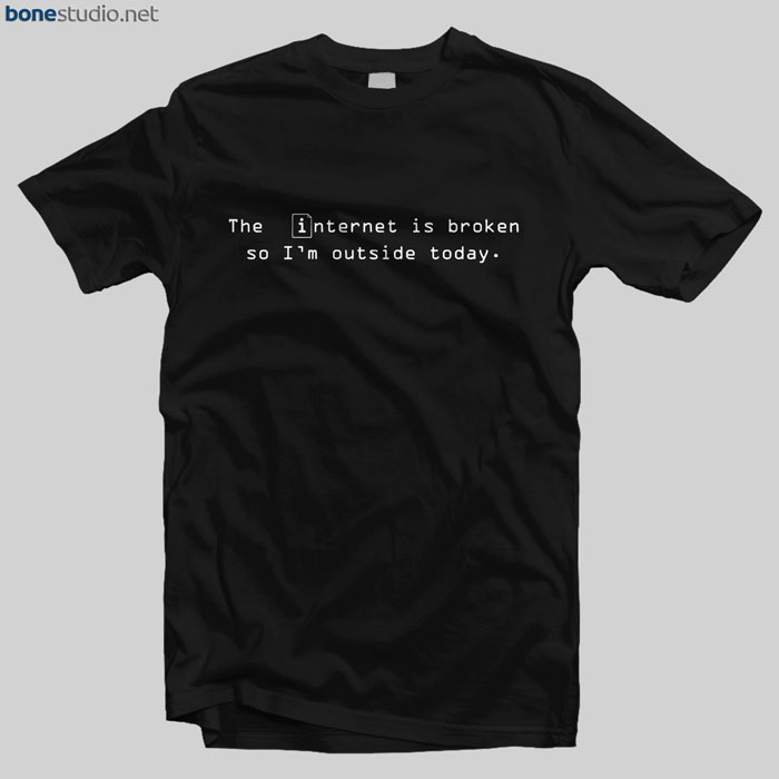 The Internet Is Broken Quote T Shirt