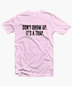 Don't Grow Up It's A Trap Shirt
