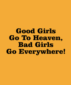 Good Girls Go To Heaven Bad Girls Go Everywhere T Shirt