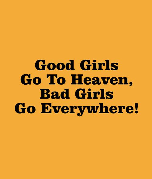 Good Girls Go To Heaven Bad Girls Go Everywhere T Shirt