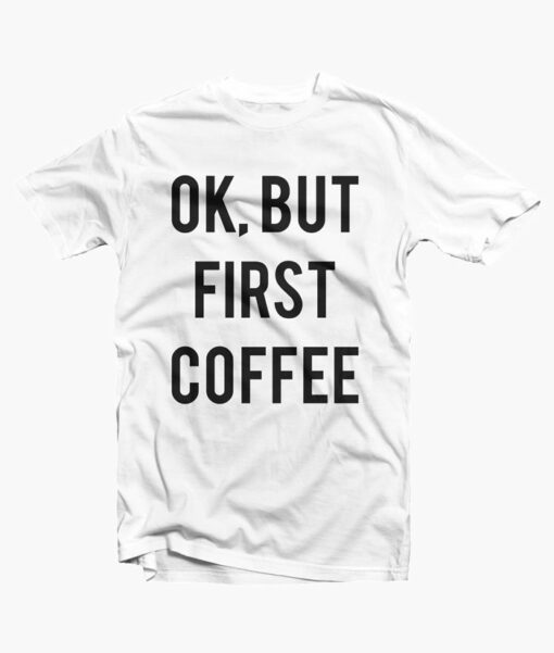 Ok But First Coffee Shirt white