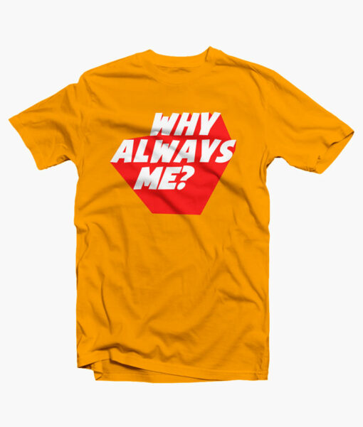 Always T Shirt Why Always Me