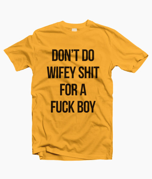 Don't Do Wifey Shit For A Fuck Boy T Shirt