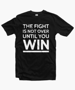 The Fight Is Not Over Until You Win T Shirt