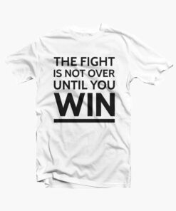 The Fight Is Not Over Until You WinT Shirt white 1