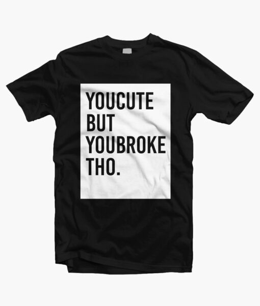 You Cute But You Broke Tho Shirt