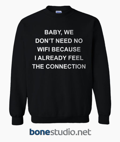 Baby We Don't Need No Wifi Because I Already Feel The Connection Sweatshirt